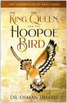 The Chronicles of Bani Israil: The King, Queen, and the Hoopoe Bird by Dr. Osman Umarji illustrated by Sama Wareh