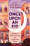 Once Upon an Eid: Stories of Hope and Joy by 15 Muslim Voices edited by S.K. Ali and AishaSaeed